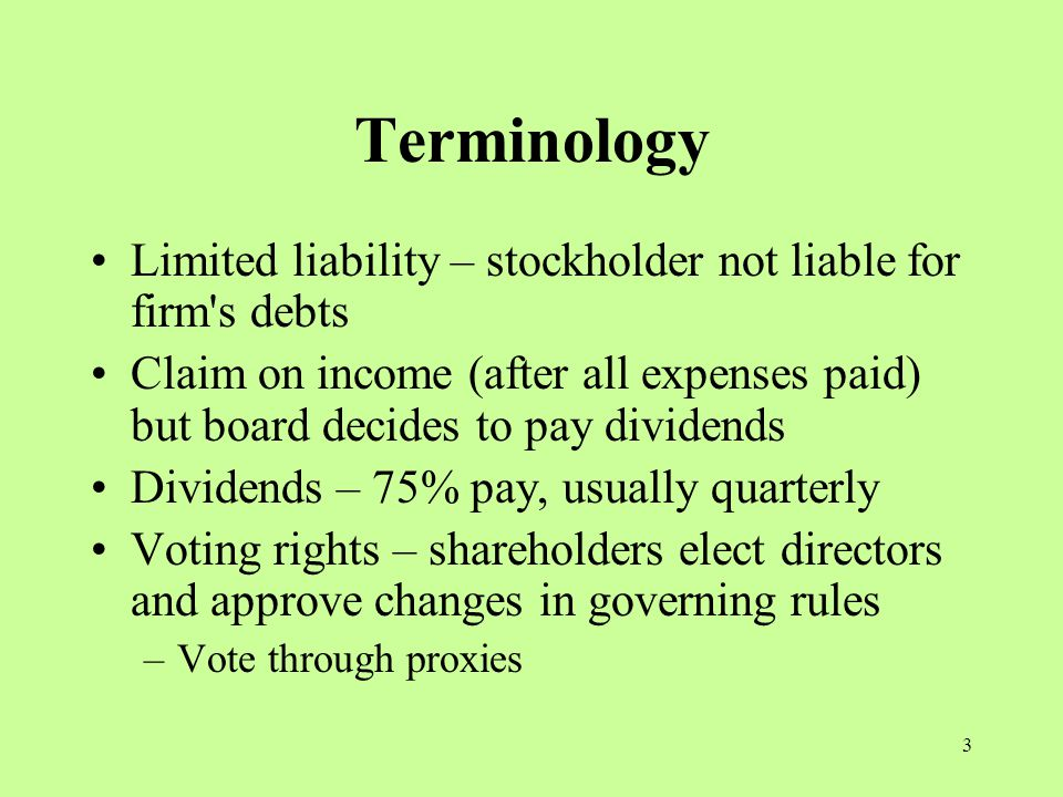 3 Terminology Limited liability – stockholder not liable for firm s debts Claim on income (after all expenses paid) but board decides to pay dividends Dividends – 75% pay, usually quarterly Voting rights – shareholders elect directors and approve changes in governing rules –Vote through proxies