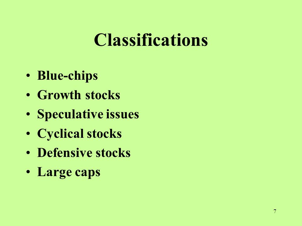 7 Classifications Blue-chips Growth stocks Speculative issues Cyclical stocks Defensive stocks Large caps
