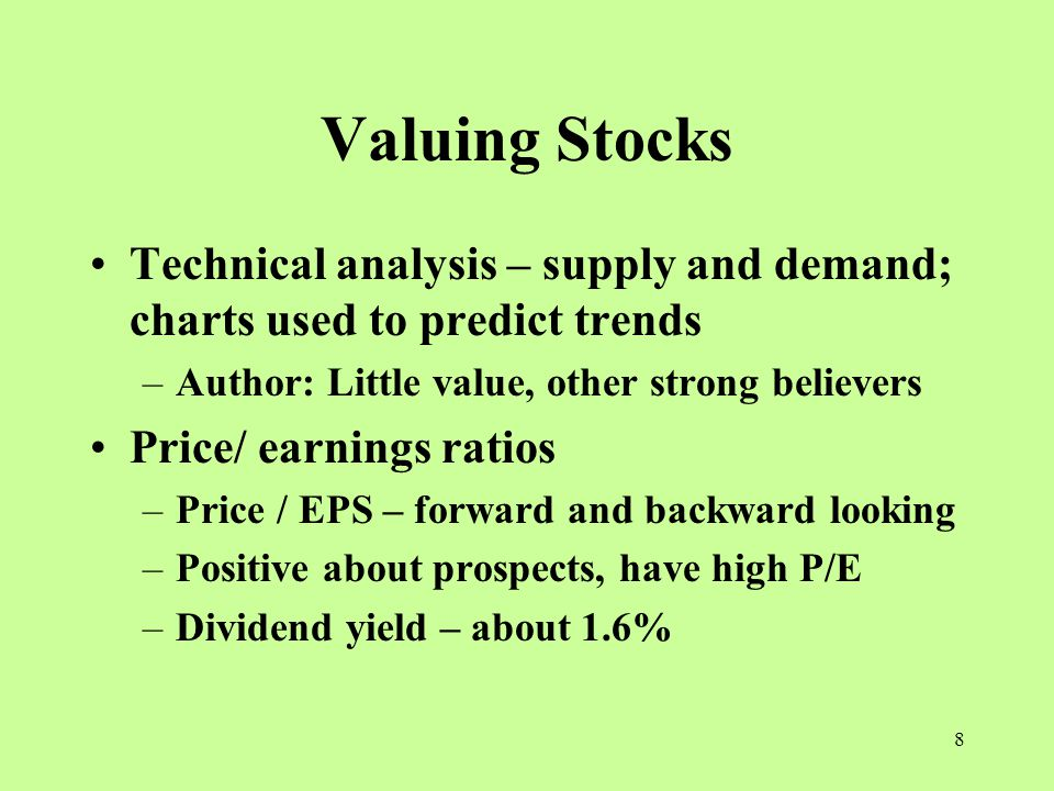 8 Valuing Stocks Technical analysis – supply and demand; charts used to predict trends –Author: Little value, other strong believers Price/ earnings ratios –Price / EPS – forward and backward looking –Positive about prospects, have high P/E –Dividend yield – about 1.6%