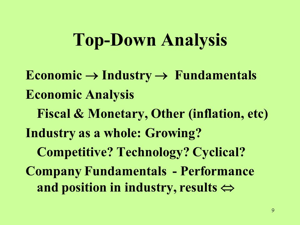 9 Top-Down Analysis Economic  Industry  Fundamentals Economic Analysis Fiscal & Monetary, Other (inflation, etc) Industry as a whole: Growing.