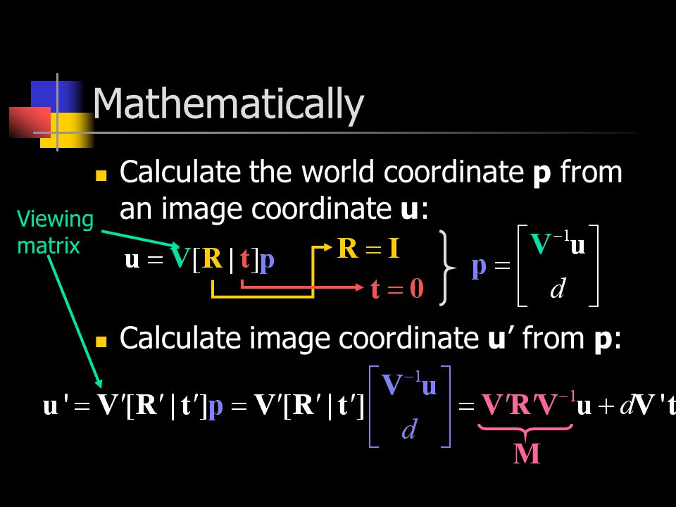 Mathematically Calculate the world coordinate p from an image coordinate u: Calculate image coordinate u' from p: Viewing matrix M