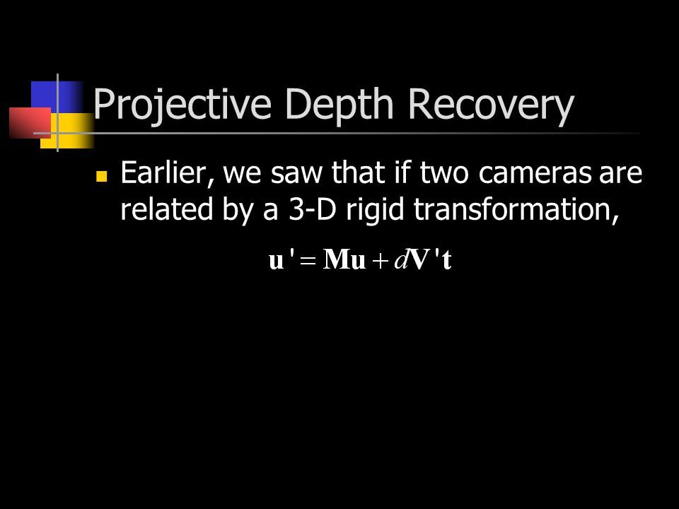 Projective Depth Recovery Earlier, we saw that if two cameras are related by a 3-D rigid transformation,