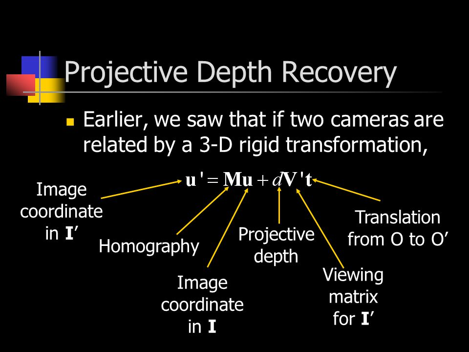 Projective Depth Recovery Earlier, we saw that if two cameras are related by a 3-D rigid transformation, Image coordinate in I' Image coordinate in I Homography Viewing matrix for I' Projective depth Translation from O to O'