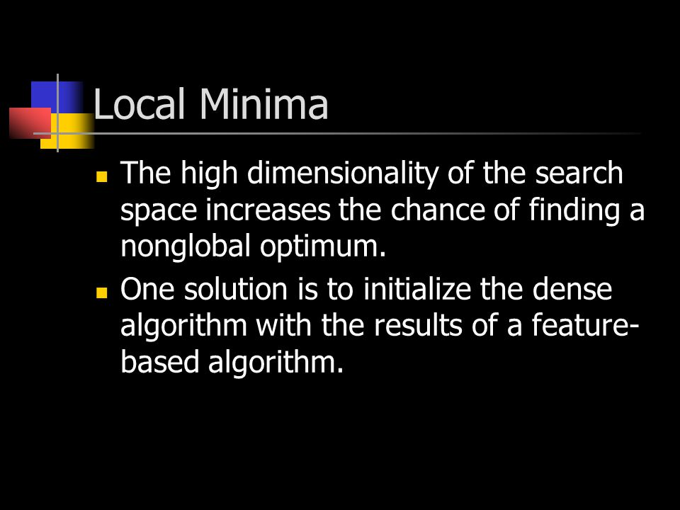 Local Minima The high dimensionality of the search space increases the chance of finding a nonglobal optimum.