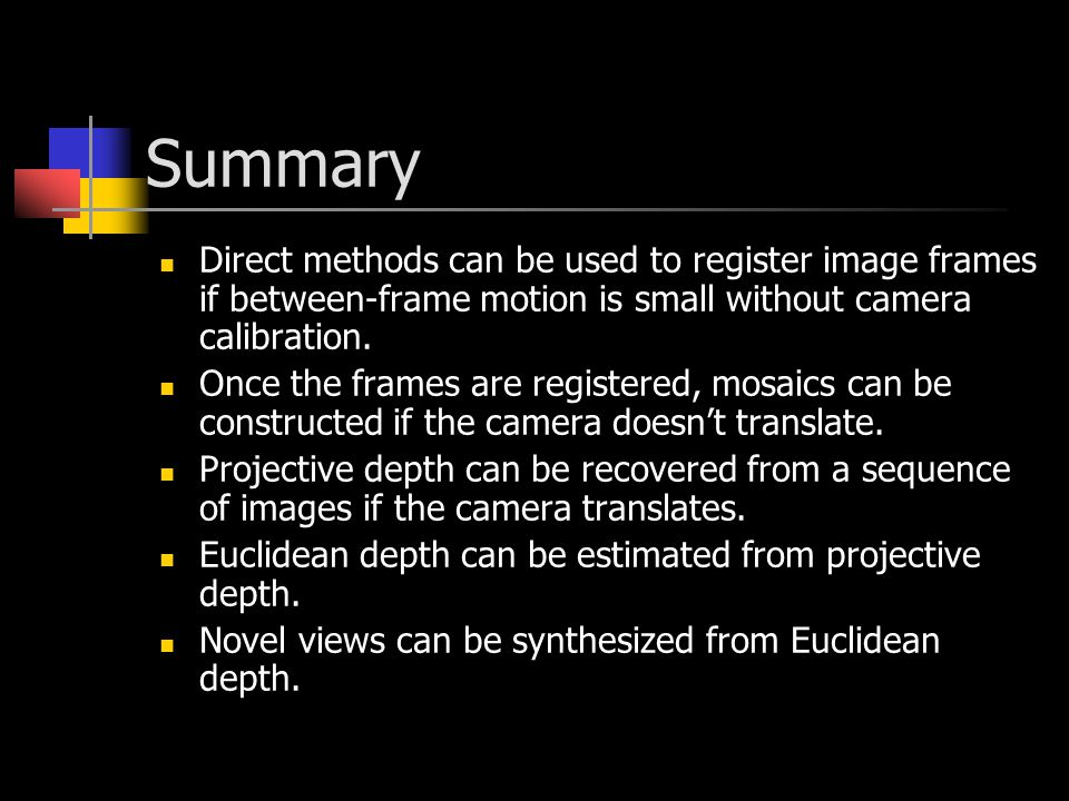 Summary Direct methods can be used to register image frames if between-frame motion is small without camera calibration.