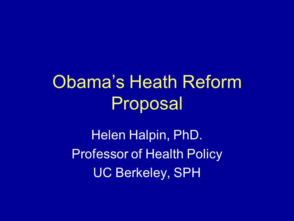 Obama's Heath Reform Proposal Helen Halpin, PhD. Professor of Health Policy UC Berkeley, SPH