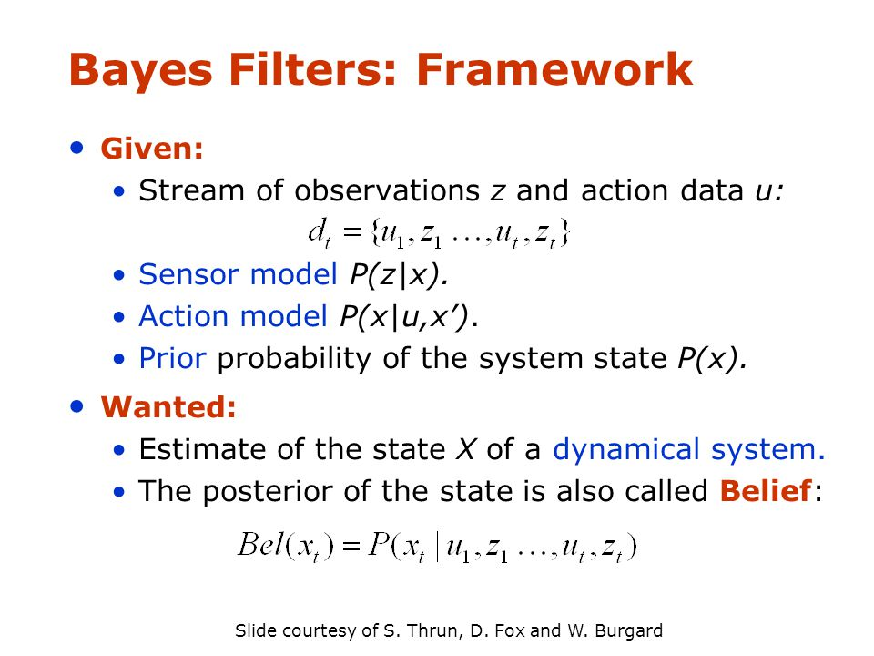 Bayes Filters: Framework Given: Stream of observations z and action data u: Sensor model P(z|x).
