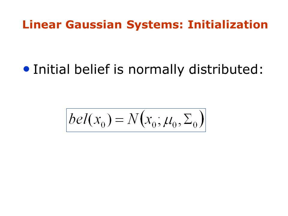 Linear Gaussian Systems: Initialization Initial belief is normally distributed: