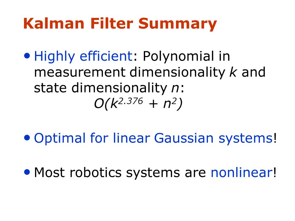 Kalman Filter Summary Highly efficient: Polynomial in measurement dimensionality k and state dimensionality n: O(k n 2 ) Optimal for linear Gaussian systems.