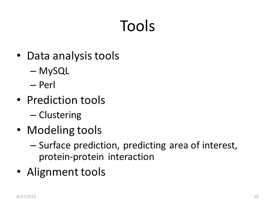Tools Data analysis tools – MySQL – Perl Prediction tools – Clustering Modeling tools – Surface prediction, predicting area of interest, protein-protein interaction Alignment tools 6/17/201510