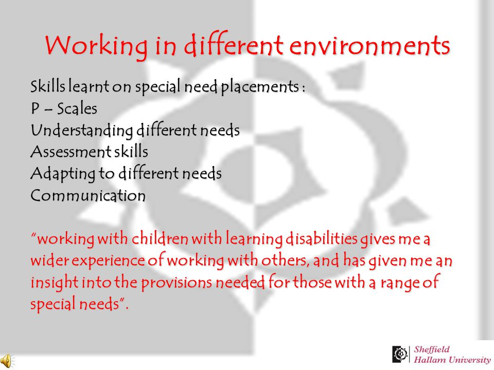Working in different environments Skills learnt on special need placements : P – Scales Understanding different needs Assessment skills Adapting to different needs Communication working with children with learning disabilities gives me a wider experience of working with others, and has given me an insight into the provisions needed for those with a range of special needs .