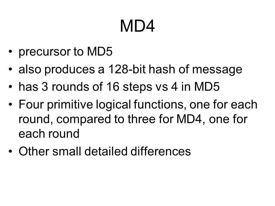 MD4 precursor to MD5 also produces a 128-bit hash of message has 3 rounds of 16 steps vs 4 in MD5 Four primitive logical functions, one for each round, compared to three for MD4, one for each round Other small detailed differences