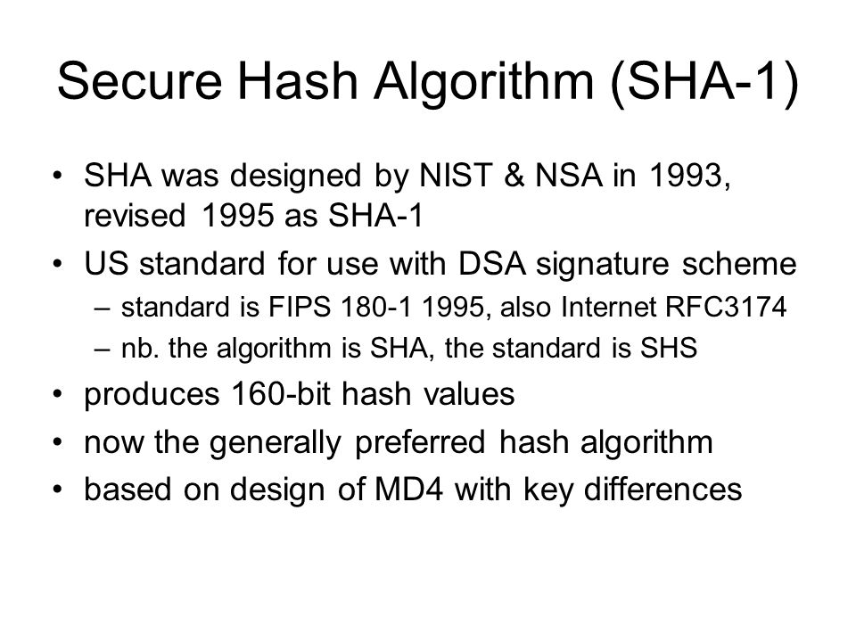 Secure Hash Algorithm (SHA-1) SHA was designed by NIST & NSA in 1993, revised 1995 as SHA-1 US standard for use with DSA signature scheme –standard is FIPS , also Internet RFC3174 –nb.
