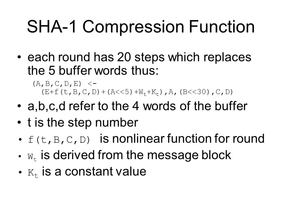 SHA-1 Compression Function each round has 20 steps which replaces the 5 buffer words thus: (A,B,C,D,E) <- (E+f(t,B,C,D)+(A<<5)+W t +K t ),A,(B<<30),C,D) a,b,c,d refer to the 4 words of the buffer t is the step number f(t,B,C,D) is nonlinear function for round W t is derived from the message block K t is a constant value