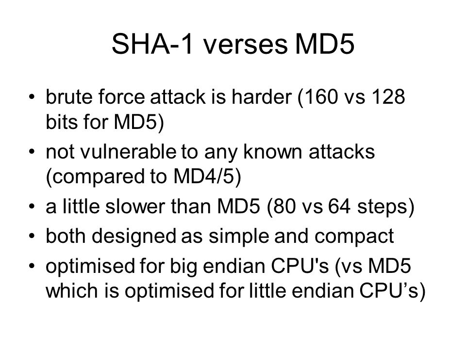 SHA-1 verses MD5 brute force attack is harder (160 vs 128 bits for MD5) not vulnerable to any known attacks (compared to MD4/5) a little slower than MD5 (80 vs 64 steps) both designed as simple and compact optimised for big endian CPU s (vs MD5 which is optimised for little endian CPU's)