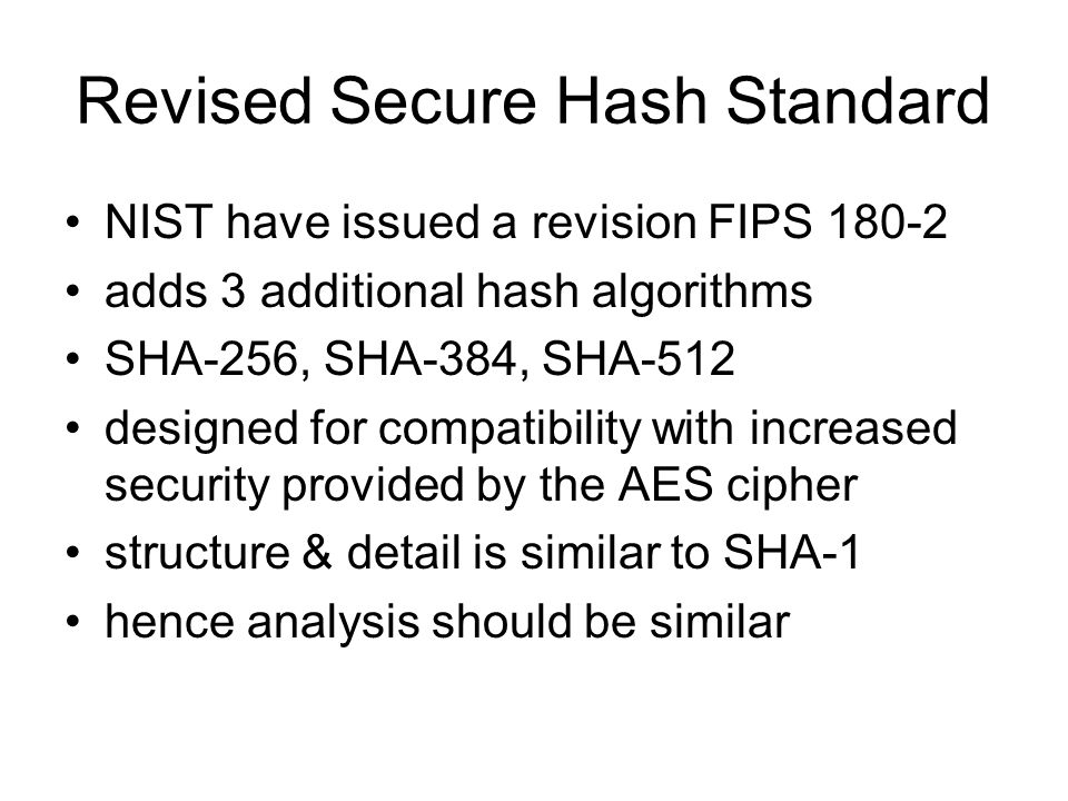 Revised Secure Hash Standard NIST have issued a revision FIPS adds 3 additional hash algorithms SHA-256, SHA-384, SHA-512 designed for compatibility with increased security provided by the AES cipher structure & detail is similar to SHA-1 hence analysis should be similar