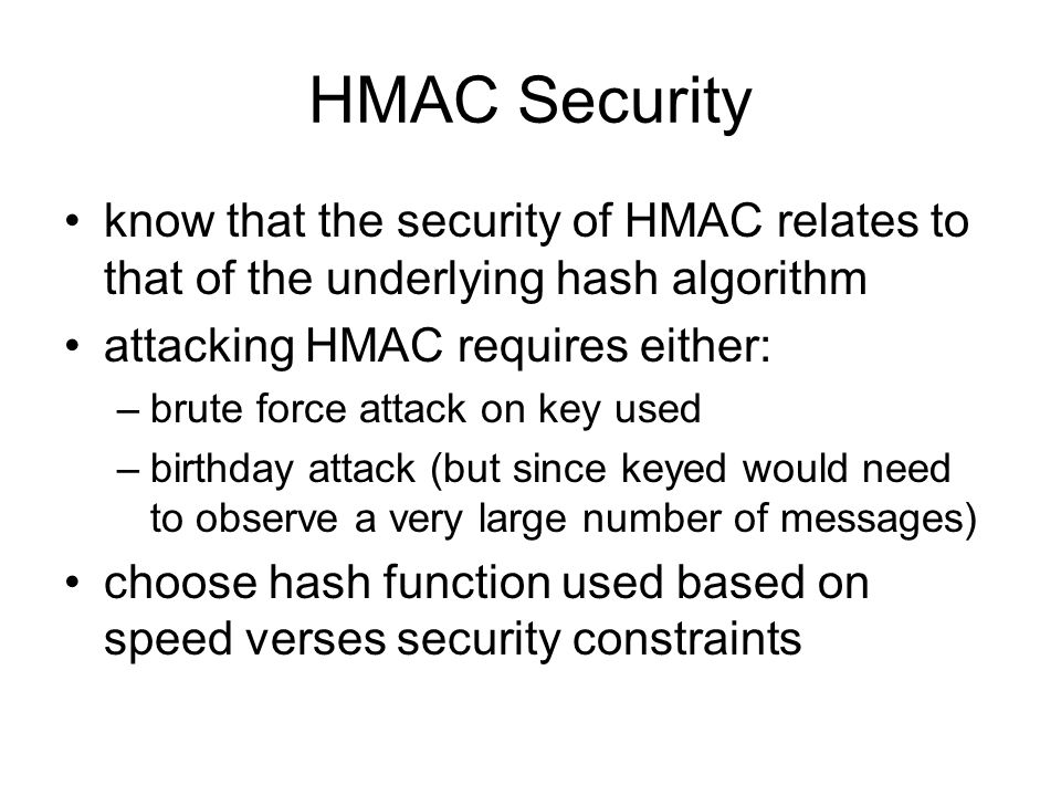 HMAC Security know that the security of HMAC relates to that of the underlying hash algorithm attacking HMAC requires either: –brute force attack on key used –birthday attack (but since keyed would need to observe a very large number of messages) choose hash function used based on speed verses security constraints