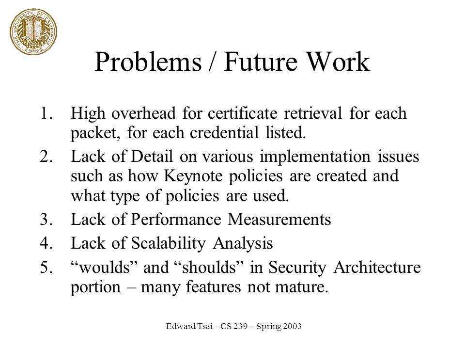Edward Tsai – CS 239 – Spring 2003 Problems / Future Work 1.High overhead for certificate retrieval for each packet, for each credential listed.