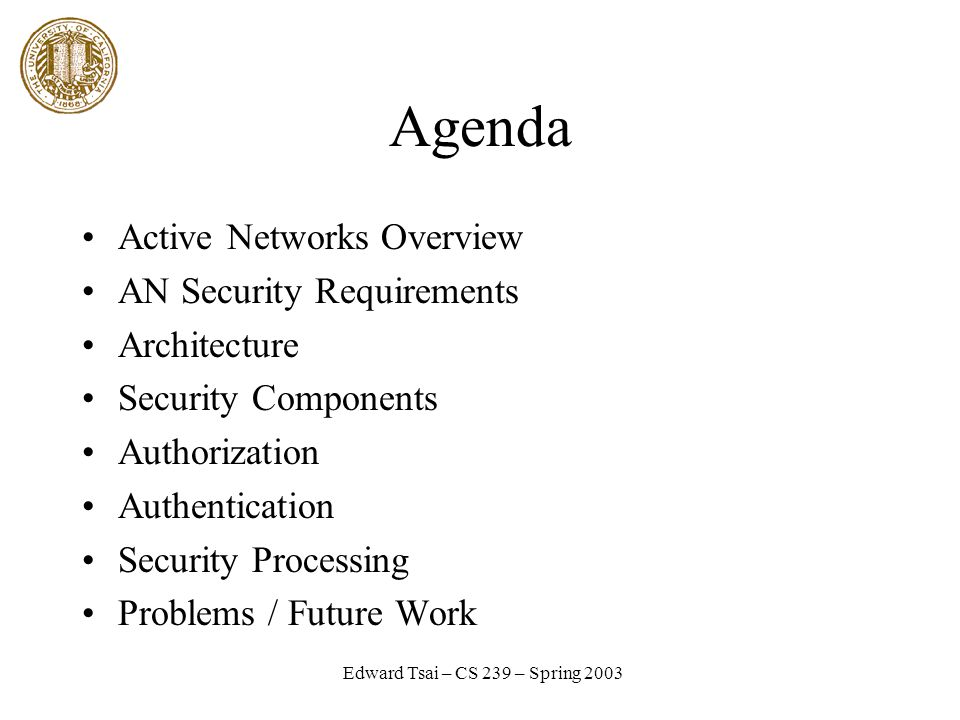 Edward Tsai – CS 239 – Spring 2003 Agenda Active Networks Overview AN Security Requirements Architecture Security Components Authorization Authentication Security Processing Problems / Future Work