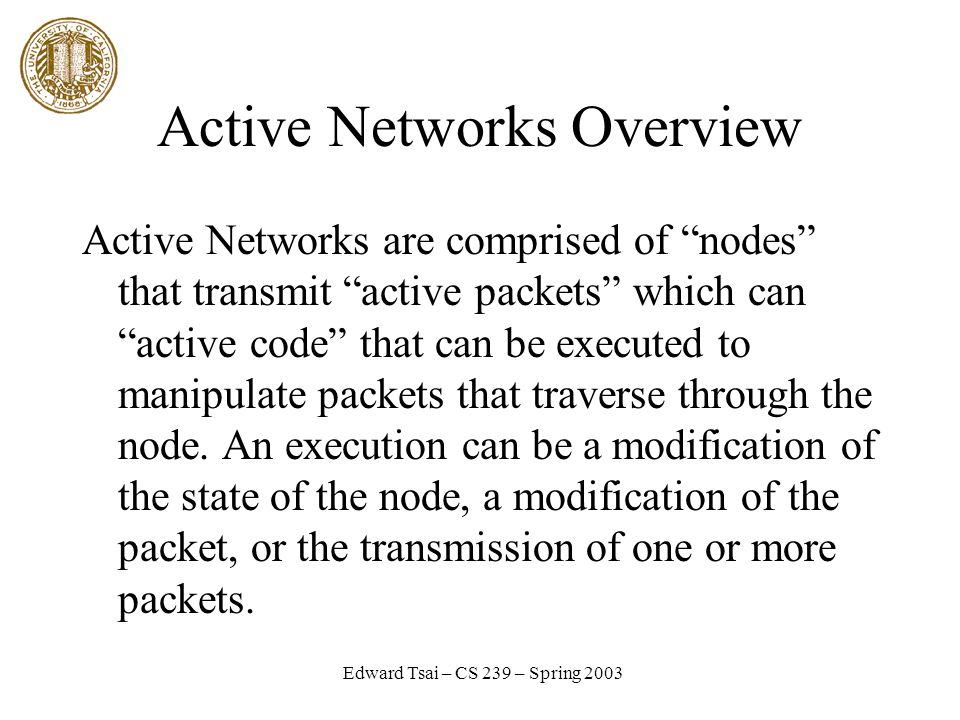 Edward Tsai – CS 239 – Spring 2003 Active Networks Overview Active Networks are comprised of nodes that transmit active packets which can active code that can be executed to manipulate packets that traverse through the node.