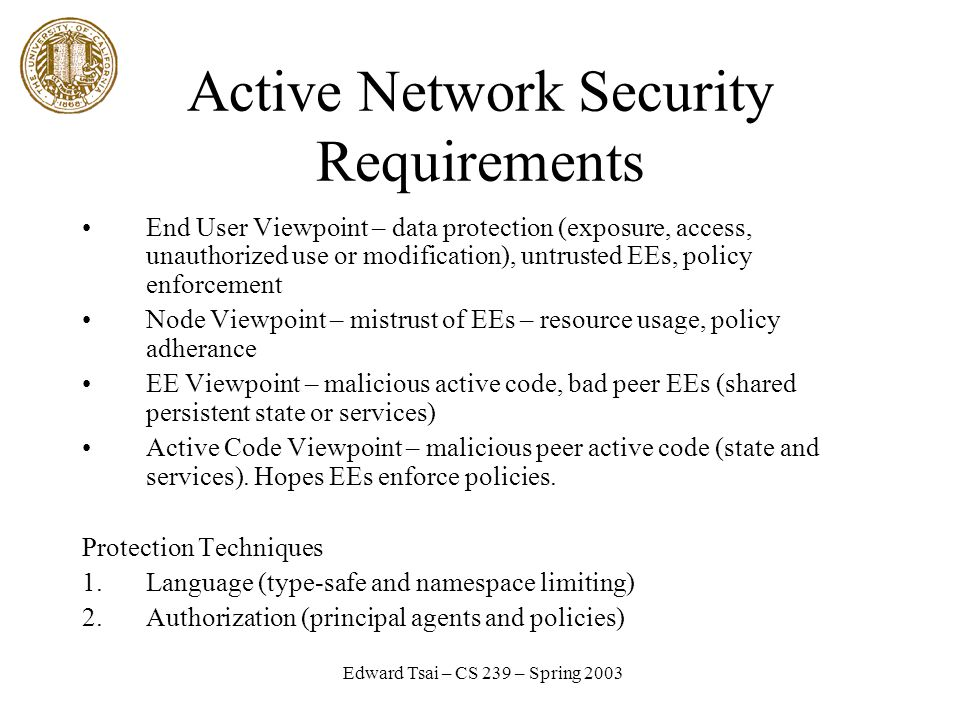 Edward Tsai – CS 239 – Spring 2003 Active Network Security Requirements End User Viewpoint – data protection (exposure, access, unauthorized use or modification), untrusted EEs, policy enforcement Node Viewpoint – mistrust of EEs – resource usage, policy adherance EE Viewpoint – malicious active code, bad peer EEs (shared persistent state or services) Active Code Viewpoint – malicious peer active code (state and services).