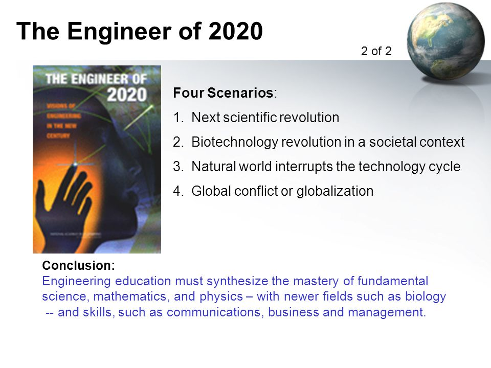 The Engineer of 2020 Conclusion: Engineering education must synthesize the mastery of fundamental science, mathematics, and physics – with newer fields such as biology -- and skills, such as communications, business and management.