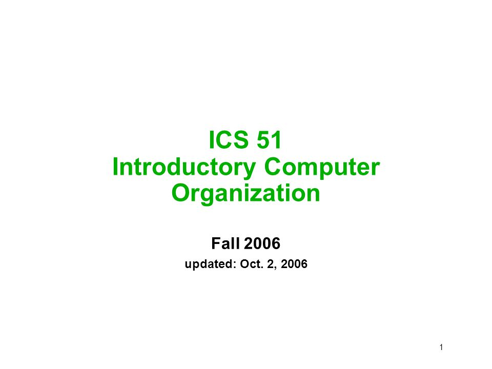 1 ICS 51 Introductory Computer Organization Fall 2006 updated: Oct. 2, 2006