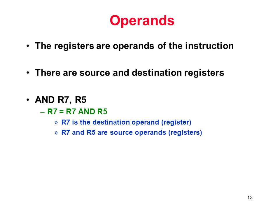 13 Operands The registers are operands of the instruction There are source and destination registers AND R7, R5 –R7 = R7 AND R5 »R7 is the destination operand (register) »R7 and R5 are source operands (registers)