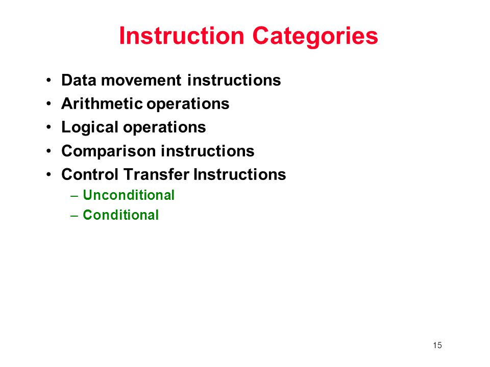 15 Instruction Categories Data movement instructions Arithmetic operations Logical operations Comparison instructions Control Transfer Instructions –Unconditional –Conditional