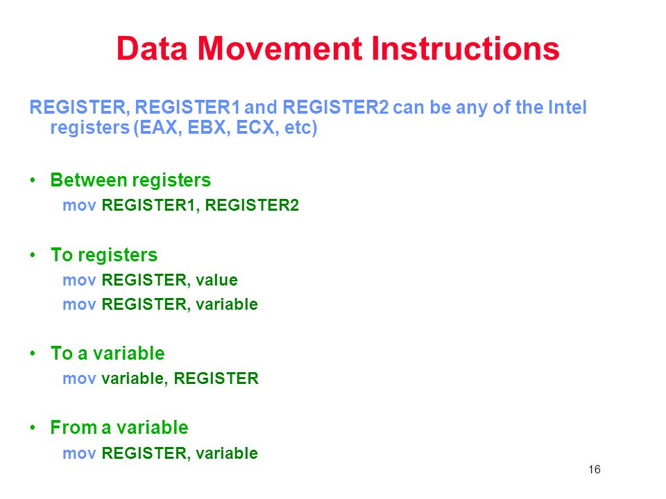 16 Data Movement Instructions REGISTER, REGISTER1 and REGISTER2 can be any of the Intel registers (EAX, EBX, ECX, etc) Between registers mov REGISTER1, REGISTER2 To registers mov REGISTER, value mov REGISTER, variable To a variable mov variable, REGISTER From a variable mov REGISTER, variable