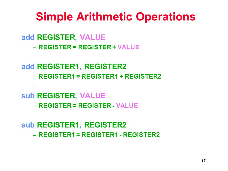 17 Simple Arithmetic Operations add REGISTER, VALUE –REGISTER = REGISTER + VALUE add REGISTER1, REGISTER2 –REGISTER1 = REGISTER1 + REGISTER2 – sub REGISTER, VALUE –REGISTER = REGISTER - VALUE sub REGISTER1, REGISTER2 –REGISTER1 = REGISTER1 - REGISTER2