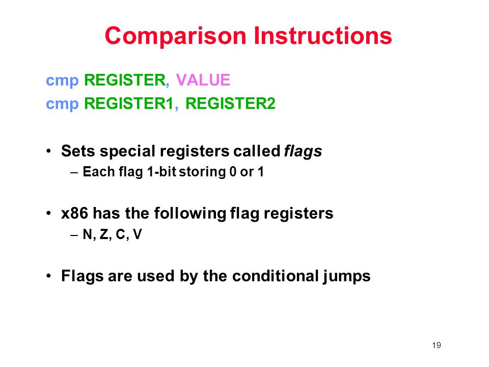 19 Comparison Instructions cmp REGISTER, VALUE cmp REGISTER1, REGISTER2 Sets special registers called flags –Each flag 1-bit storing 0 or 1 x86 has the following flag registers –N, Z, C, V Flags are used by the conditional jumps