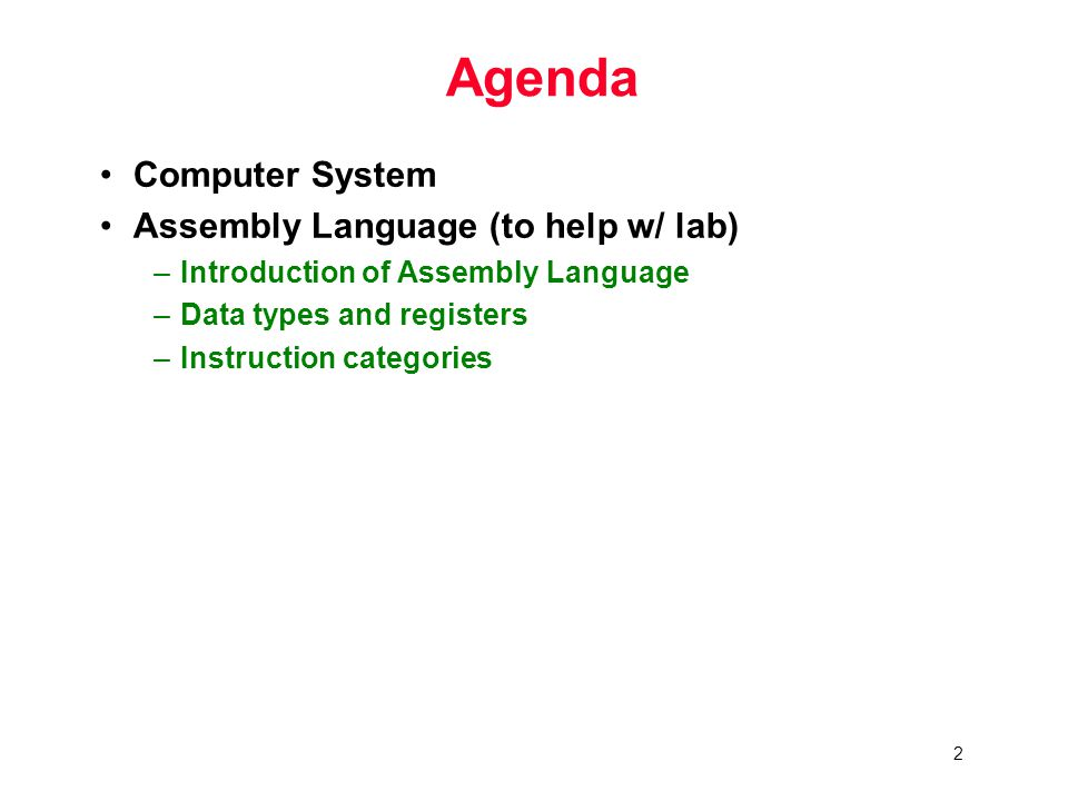 2 Agenda Computer System Assembly Language (to help w/ lab) –Introduction of Assembly Language –Data types and registers –Instruction categories