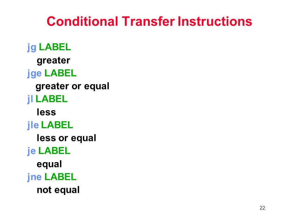 22 Conditional Transfer Instructions jg LABEL greater jge LABEL greater or equal jl LABEL less jle LABEL less or equal je LABEL equal jne LABEL not equal