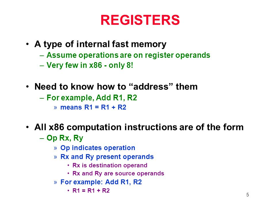 5 REGISTERS A type of internal fast memory –Assume operations are on register operands –Very few in x86 - only 8.