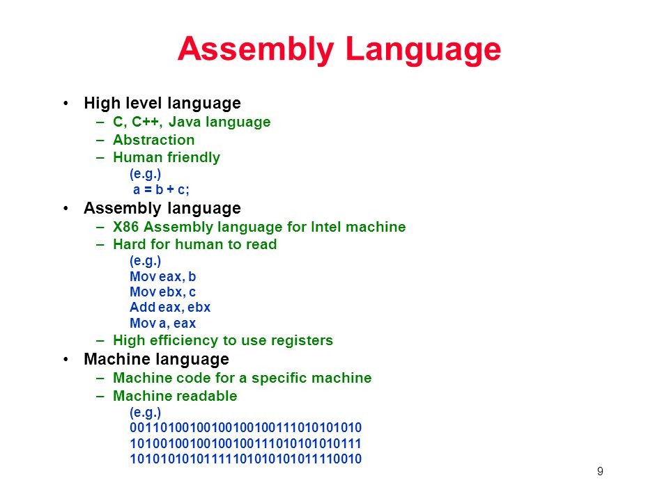 9 Assembly Language High level language –C, C++, Java language –Abstraction –Human friendly (e.g.) a = b + c; Assembly language –X86 Assembly language for Intel machine –Hard for human to read (e.g.) Mov eax, b Mov ebx, c Add eax, ebx Mov a, eax –High efficiency to use registers Machine language –Machine code for a specific machine –Machine readable (e.g.)