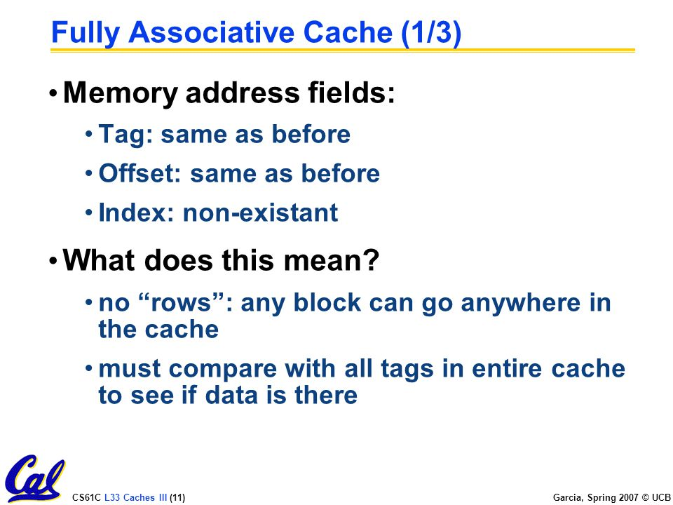 CS61C L33 Caches III (11) Garcia, Spring 2007 © UCB Fully Associative Cache (1/3) Memory address fields: Tag: same as before Offset: same as before Index: non-existant What does this mean.