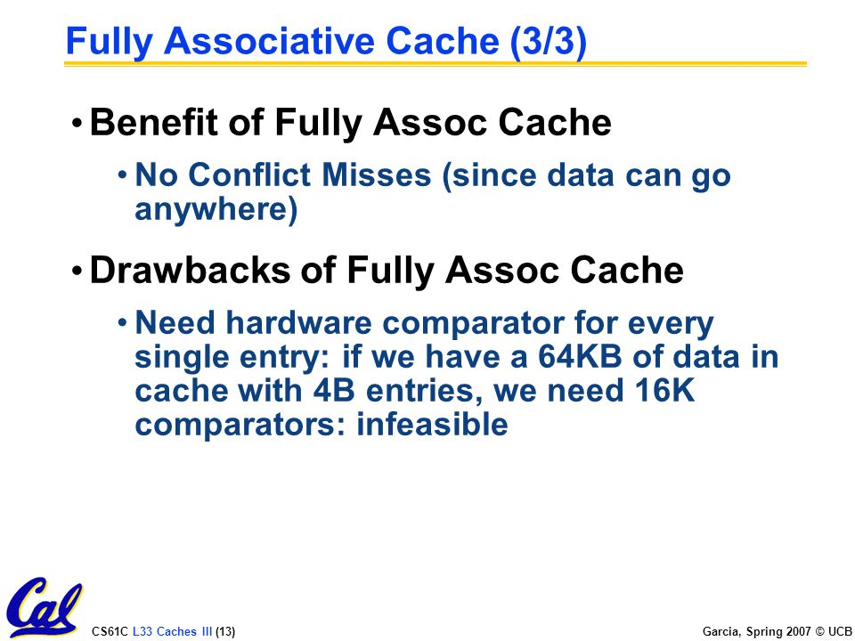 CS61C L33 Caches III (13) Garcia, Spring 2007 © UCB Fully Associative Cache (3/3) Benefit of Fully Assoc Cache No Conflict Misses (since data can go anywhere) Drawbacks of Fully Assoc Cache Need hardware comparator for every single entry: if we have a 64KB of data in cache with 4B entries, we need 16K comparators: infeasible