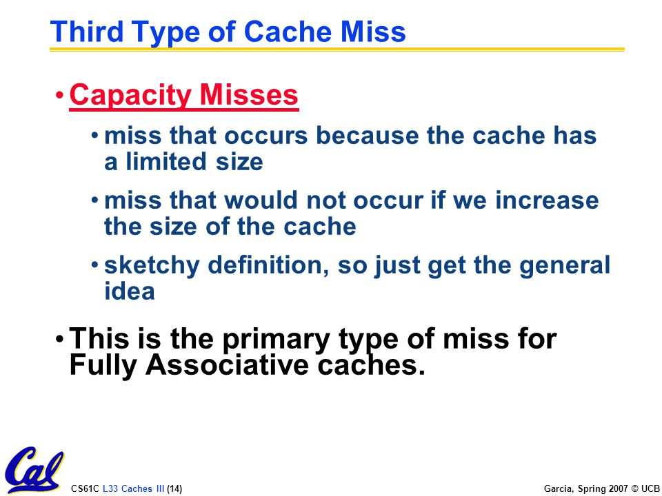 CS61C L33 Caches III (14) Garcia, Spring 2007 © UCB Third Type of Cache Miss Capacity Misses miss that occurs because the cache has a limited size miss that would not occur if we increase the size of the cache sketchy definition, so just get the general idea This is the primary type of miss for Fully Associative caches.