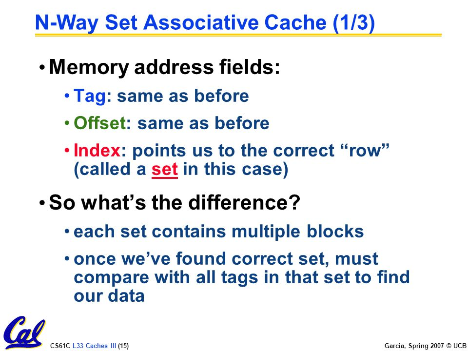 CS61C L33 Caches III (15) Garcia, Spring 2007 © UCB N-Way Set Associative Cache (1/3) Memory address fields: Tag: same as before Offset: same as before Index: points us to the correct row (called a set in this case) So what's the difference.