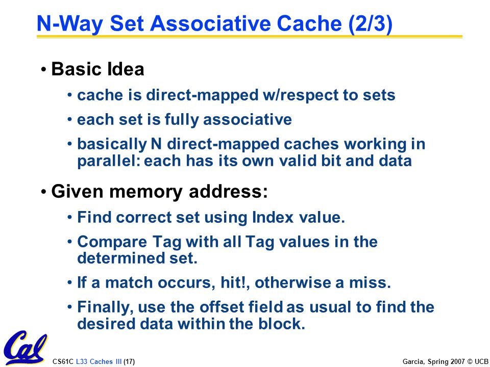 CS61C L33 Caches III (17) Garcia, Spring 2007 © UCB N-Way Set Associative Cache (2/3) Basic Idea cache is direct-mapped w/respect to sets each set is fully associative basically N direct-mapped caches working in parallel: each has its own valid bit and data Given memory address: Find correct set using Index value.