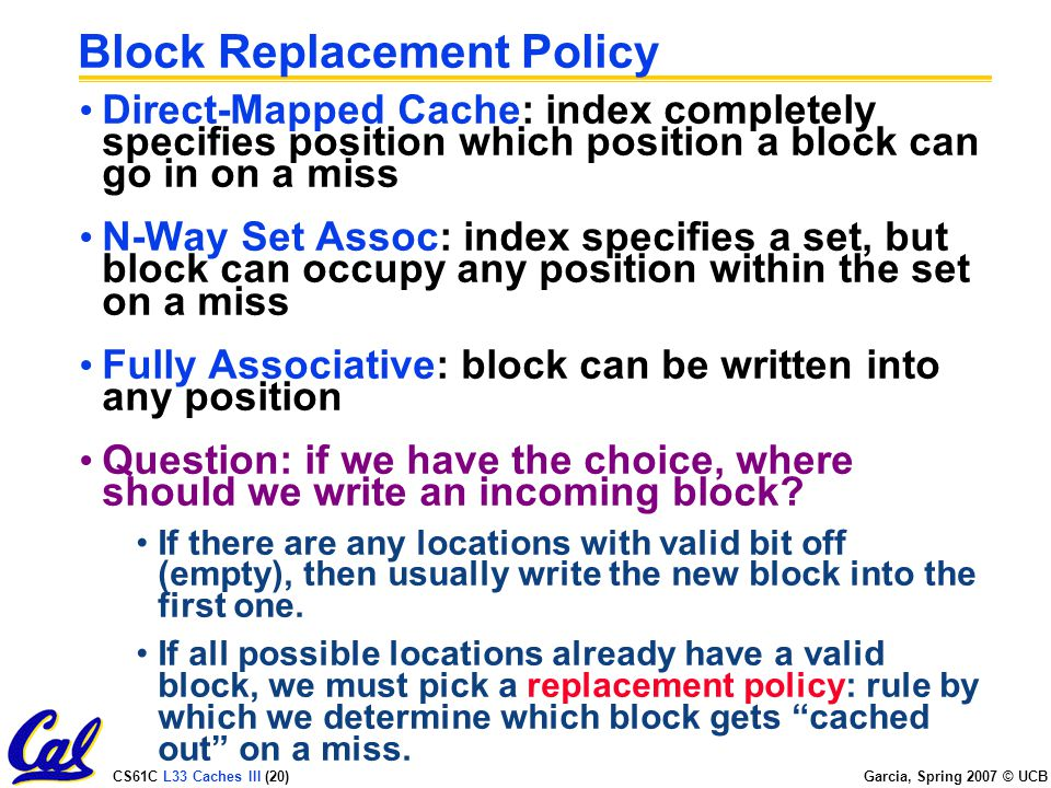 CS61C L33 Caches III (20) Garcia, Spring 2007 © UCB Block Replacement Policy Direct-Mapped Cache: index completely specifies position which position a block can go in on a miss N-Way Set Assoc: index specifies a set, but block can occupy any position within the set on a miss Fully Associative: block can be written into any position Question: if we have the choice, where should we write an incoming block.