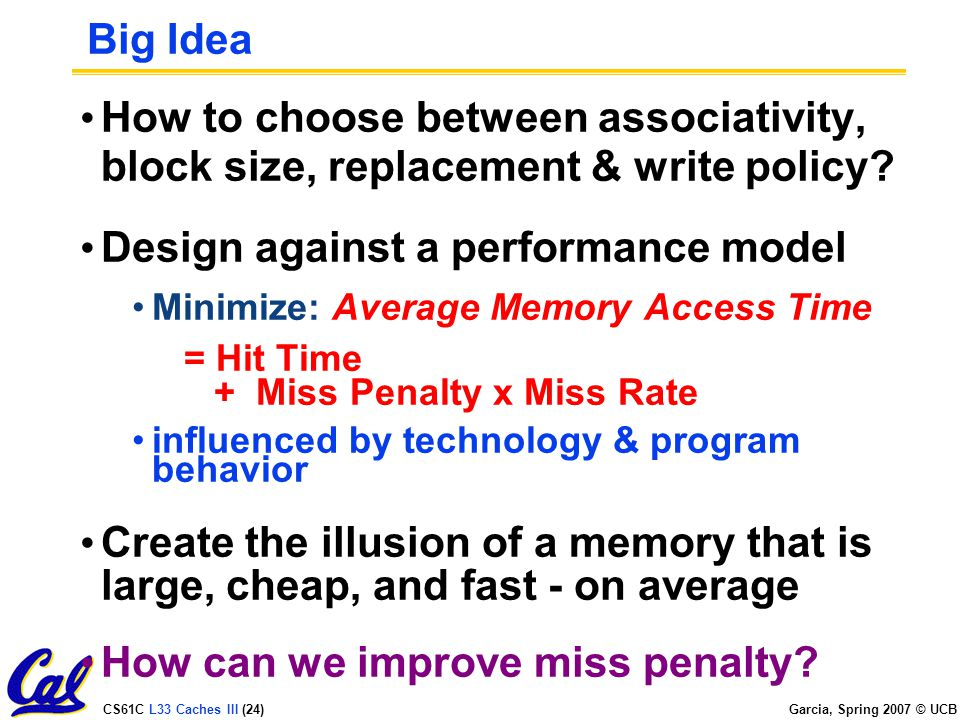 CS61C L33 Caches III (24) Garcia, Spring 2007 © UCB Big Idea How to choose between associativity, block size, replacement & write policy.