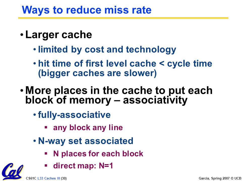 CS61C L33 Caches III (30) Garcia, Spring 2007 © UCB Ways to reduce miss rate Larger cache limited by cost and technology hit time of first level cache < cycle time (bigger caches are slower) More places in the cache to put each block of memory – associativity fully-associative  any block any line N-way set associated  N places for each block  direct map: N=1