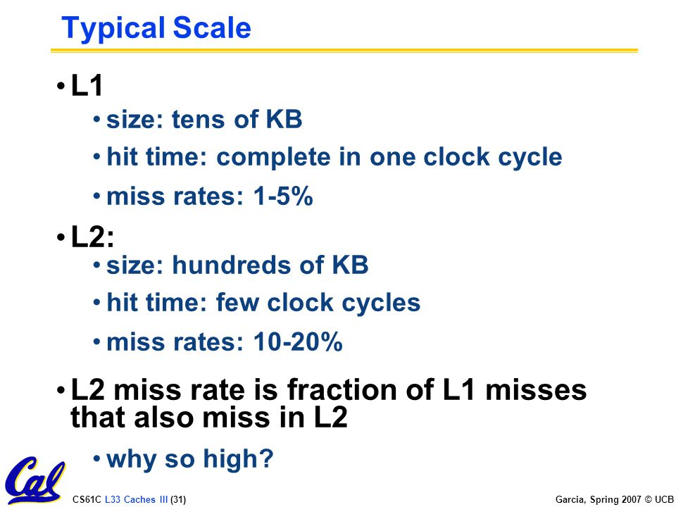 CS61C L33 Caches III (31) Garcia, Spring 2007 © UCB Typical Scale L1 size: tens of KB hit time: complete in one clock cycle miss rates: 1-5% L2: size: hundreds of KB hit time: few clock cycles miss rates: 10-20% L2 miss rate is fraction of L1 misses that also miss in L2 why so high