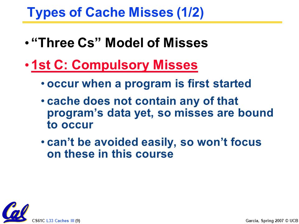 CS61C L33 Caches III (9) Garcia, Spring 2007 © UCB Types of Cache Misses (1/2) Three Cs Model of Misses 1st C: Compulsory Misses occur when a program is first started cache does not contain any of that program's data yet, so misses are bound to occur can't be avoided easily, so won't focus on these in this course