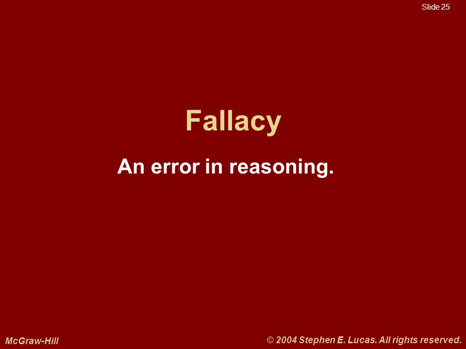 Slide 25 McGraw-Hill © 2004 Stephen E. Lucas. All rights reserved. Fallacy An error in reasoning.