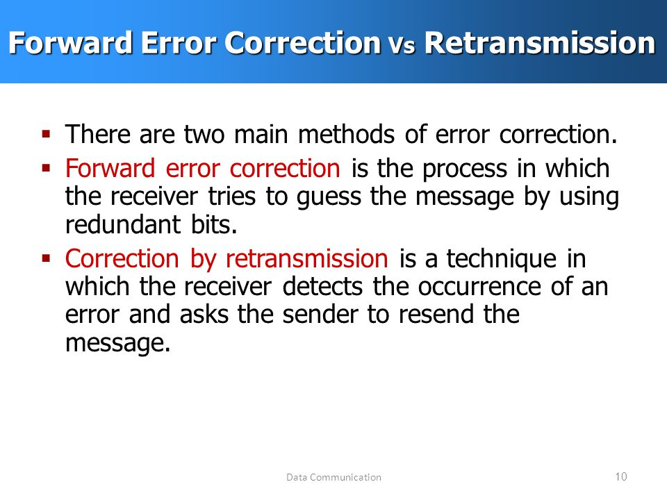Data Communication10 Forward Error Correction Vs Retransmission  There are two main methods of error correction.
