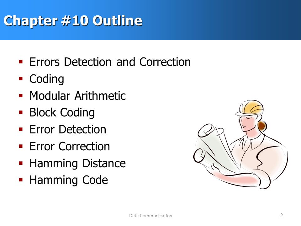 Data Communication2 Chapter #10 Outline  Errors Detection and Correction  Coding  Modular Arithmetic  Block Coding  Error Detection  Error Correction  Hamming Distance  Hamming Code
