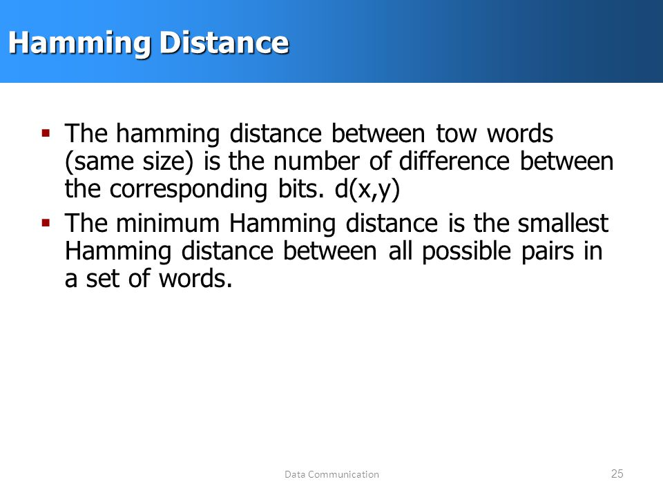 Data Communication25 Hamming Distance  The hamming distance between tow words (same size) is the number of difference between the corresponding bits.